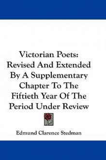 Victorian Poets: Revised and Extended by a Supplementary Chapter to the Fiftieth Year of the Period Under Review - Edmund Clarence Stedman