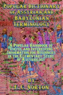 Popular Dictionary of Assyrian and Babylonian Terminology: A Popular Handbook of Useful and Interesting Information for Beginners in the Elementary Study of Assyriology - F. Norton