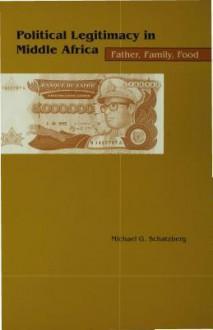 Political Legitimacy in Middle Africa - Michael G. Schatzberg