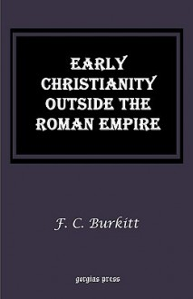 Early Christianity Outside the Roman Empire - F.C. Burkitt
