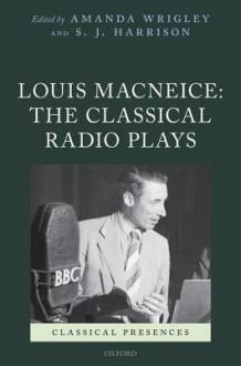 Louis MacNeice: The Classical Radio Plays - Amanda Wrigley, Stephen J. Harrison