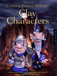 Creating Fantasy Polymer Clay Characters: Step-by-Step Trolls, Wizards, Dragons, Knights, Skeletons, Santa, and More! - Dinko Tilov