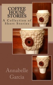 Coffee House Stories: A Collection of Short Stories - Annabelle Garcia,Nicholas-Christian Asante Garcia