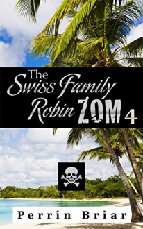 The Swiss Family RobinZOM (Book 4) The Classic Family Adventure... Now With Zombies! - Perrin Briar