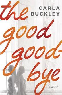 The Good Goodbye: A Novel - Carla Buckley