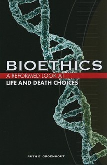 Bioethics: A Reformed Look at Life and Death Choices - Ruth E. Groenhout