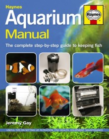 Aquarium Manual: The Complete Step-by-Step Guide to Keeping Fish - Jeremy Gay