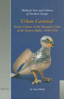Urban Carnival: Festive Culture in the Hanseatic Cities of the Eastern Baltic, 1350-1550 - A. Mand