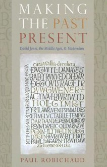 Making the Past Present: David Jones, the Middle Ages, and Modernism - Paul Robichaud