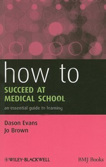 How to Succeed at Medical School - Dason Evans, Jo Brown