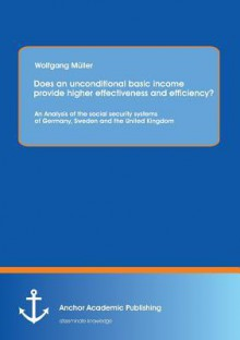 Does an Unconditional Basic Income Provide Higher Effectiveness and Efficiency? an Analysis of the Social Security Systems of Germany, Sweden and the - Wolfgang Müller