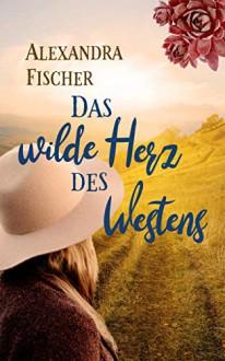 Das wilde Herz des Westens - Alexandra Fischer-Hunold