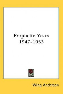 Prophetic Years 1947-1953 - Wing Anderson