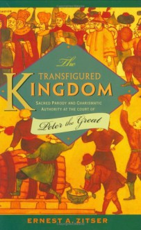 The Transfigured Kingdom: Sacred Parody and Charismatic Authority at the Court of Peter the Great - Ernest A. Zitser