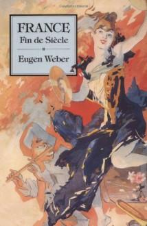France, Fin de Siecle - Eugen Weber