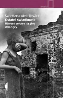 Ostatni świadkowie. Utwory solowe na głos dziecięcy - Swietłana Aleksijewicz
