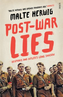 Post-war Lies, Germany and Hitler's Long Shadow - Malte Herwig, Jamie Lee Searle, Shaun Whiteside