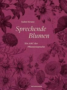 Sprechende Blumen: Ein ABC der Pflanzensprache (Naturkunden) - Isabel Kranz, Judith Schalansky