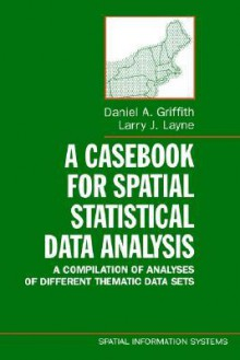 A Casebook for Spatial Statistical Data Analysis: A Compilation of Analyses of Different Thematic Data Sets - Daniel A. Griffith, Larry J. Layne