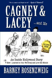 Cagney & Lacey ... and Me: An Inside Hollywood Story or How I Learned to Stop Worrying and Love the Blonde - Barney Rosenzweig