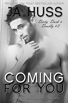 COMING FOR YOU: Dirty, Dark, and Deadly Book Three - J.A. Huss