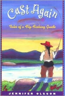 Cast Again: Tales of a Fly-Fishing Guide - Jennifer Olsson