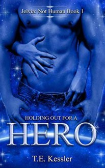 Holding Out for a Hero (Jelvia: Not Human #1) - L. Wise,T.E. Kessler