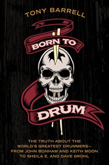 Born to Drum: The Truth About the World's Greatest Drummers--from John Bonham and Keith Moon to Sheila E. and Dave Grohl - Tony Barrell