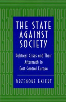 The State Against Society: Political Crises and Their Aftermath in East Central Europe - Grzegorz Ekiert