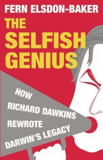 The Selfish Genius: How Richard Dawkins Rewrote Darwin's Legacy - Fern Elsdon-Baker