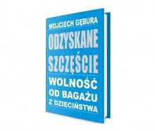 Odzyskane szczęście. Wolność od bagażu z dzieciństwa - Wojciech Gębura