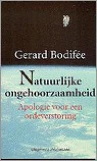 Natuurlijke Ongehoorzaamheid: Apologie Voor Een Ordeverstoring - Gerard Bodifee