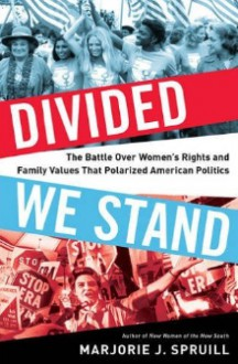 Divided We Stand: The Battle Over Women's Rights and Family Values That Polarized American Politics - Marjorie J. Spruill