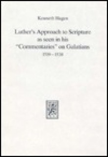 "Luther's approach to scripture as seen in his ""commentaries"" on Galatians, 1519-1538 - Kenneth Hagen"