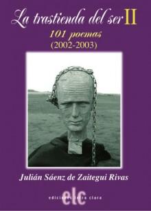 La Trastienda Del Ser II 101 Poemas 2002-2003/The Backroom of Being II 101 Poems 2002-2003 - Julian Saenz de Zaitegui Rivas