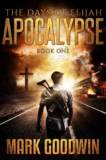 The Days of Elijah, Book One: Apocalypse: A Novel of the Great Tribulation in America - Mark Goodwin