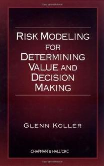 Risk Modeling for Determining Value and Decision Making - Glenn Koller