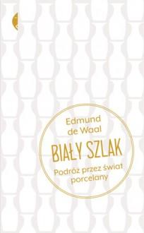 Biały szlak. Podróż przez świat porcelany - Edmund de Wall, Marianna Cielecka