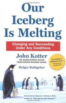 Our Iceberg is Melting: Changing and Succeeding Under Any Conditions - John P. Kotter