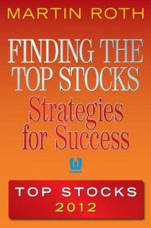 Finding the Top Stocks: Strategies for Success Top Stocks 2012 - Martin Roth