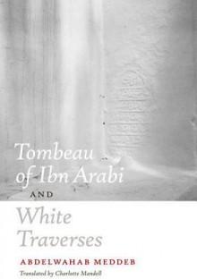 Tombeau of Ibn Arabi and White Traverses - Abdelwahab Meddeb, Charlotte Mandell