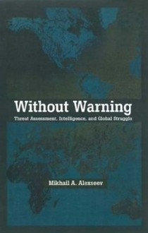 Without Warning: Threat Assessment, Intelligence, and Global Struggle - Mikhail A. Alexseev