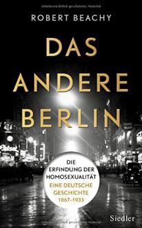 Das andere Berlin: Die Erfindung der Homosexualität: Eine deutsche Geschichte 1867 - 1933 - Robert Beachy,Thomas Pfeiffer,Hans Freundl