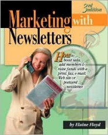 Marketing with Newsletters: How to Boost Sales, Add Members & Raise Funds with a Print, Fax, E-mail, Web Site or Postcard Newsletter - Elaine Floyd