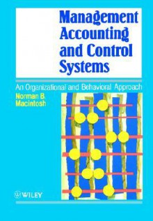 Management Accounting and Control Systems: An Organizational and Behavioral Approach - Norman B. Macintosh