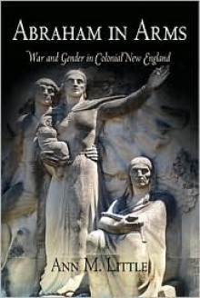 Abraham in Arms: War and Gender in Colonial New England - Ann Little