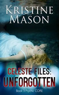 Celeste Files: Unforgotten (Book 3 Psychic C.O.R.E.) - Kristine Mason