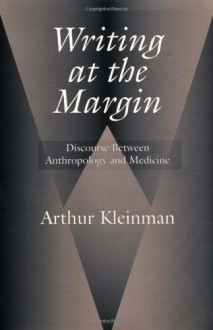 Writing at the Margin: Discourse Between Anthropology and Medicine - Arthur Kleinman