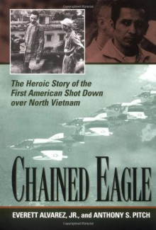 Chained Eagle: The Heroic Story of the First American Shot Down Over North Vietnam - Everett Alvarez, Anthony S. Pitch