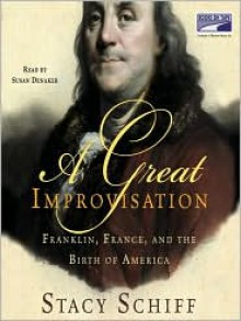A Great Improvisation: Franklin, France, and the Birth of America -